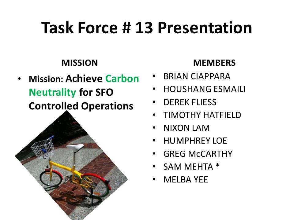 Task Force # 13 Presentation MISSION Mission: Achieve Carbon Neutrality for SFO Controlled Operations MEMBERS BRIAN CIAPPARA HOUSHANG ESMAILI DEREK FL