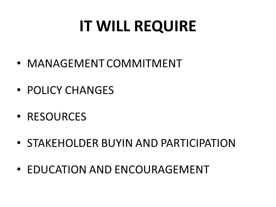 IT WILL REQUIRE MANAGEMENT COMMITMENT POLICY CHANGES RESOURCES STAKEHOLDER BUYIN AND PARTICIPATION EDUCATION AND ENCOURAGEMENT