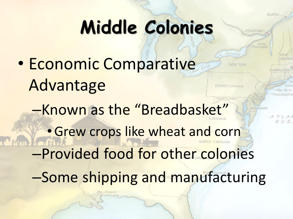 """Middle Colonies Economic Comparative Advantage – Known as the """"Breadbasket"""" Grew crops like wheat and corn – Provided food for other colonies – Some s"""