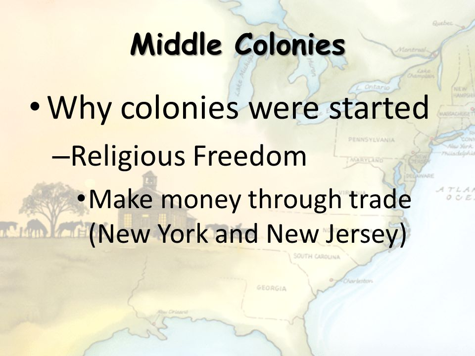 Middle Colonies Why colonies were started – Religious Freedom Make money through trade (New York and New Jersey)