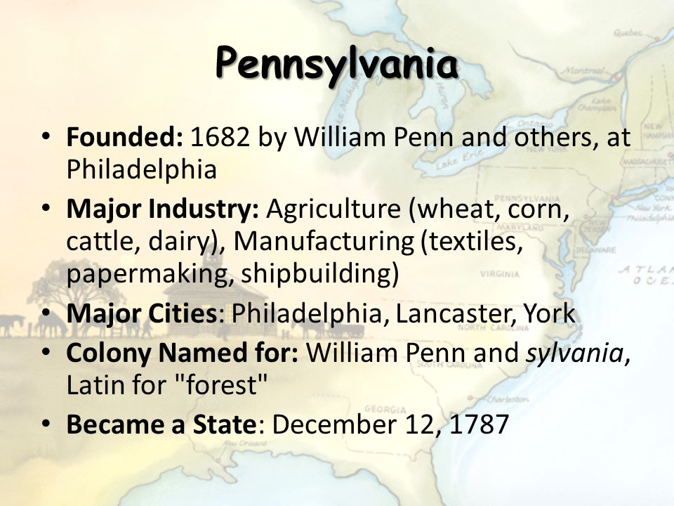 Pennsylvania Founded: 1682 by William Penn and others, at Philadelphia Major Industry: Agriculture (wheat, corn, cattle, dairy), Manufacturing (textil