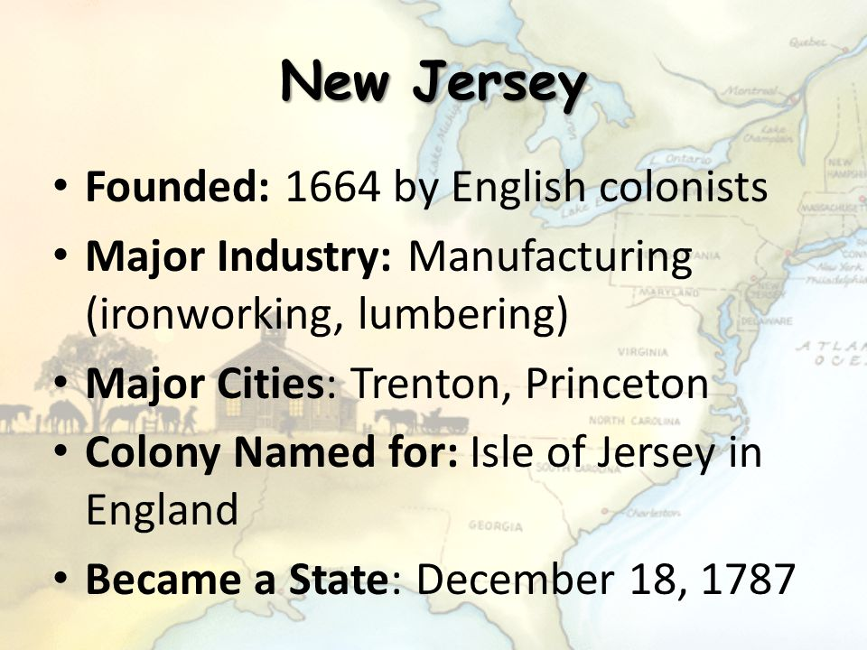 New Jersey Founded: 1664 by English colonists Major Industry: Manufacturing (ironworking, lumbering) Major Cities: Trenton, Princeton Colony Named for