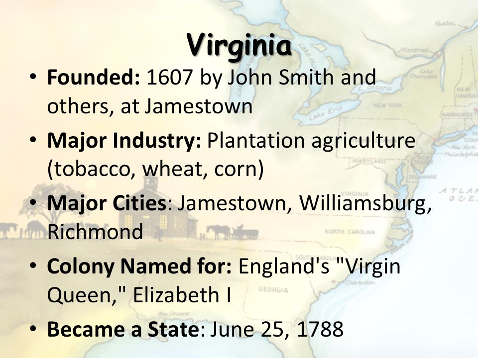 Virginia Founded: 1607 by John Smith and others, at Jamestown Major Industry: Plantation agriculture (tobacco, wheat, corn) Major Cities: Jamestown, W