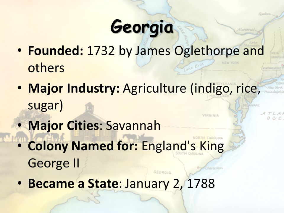 Georgia Founded: 1732 by James Oglethorpe and others Major Industry: Agriculture (indigo, rice, sugar) Major Cities: Savannah Colony Named for: Englan