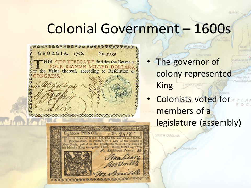 Colonial Government – 1600s The governor of colony represented King Colonists voted for members of a legislature (assembly)