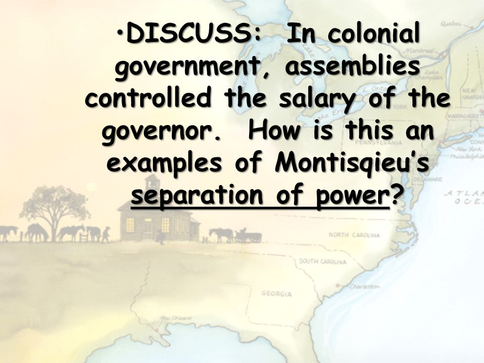 DISCUSS: In colonial government, assemblies controlled the salary of the governor. How is this an examples of Montisqieu's separation of power?DISCUSS