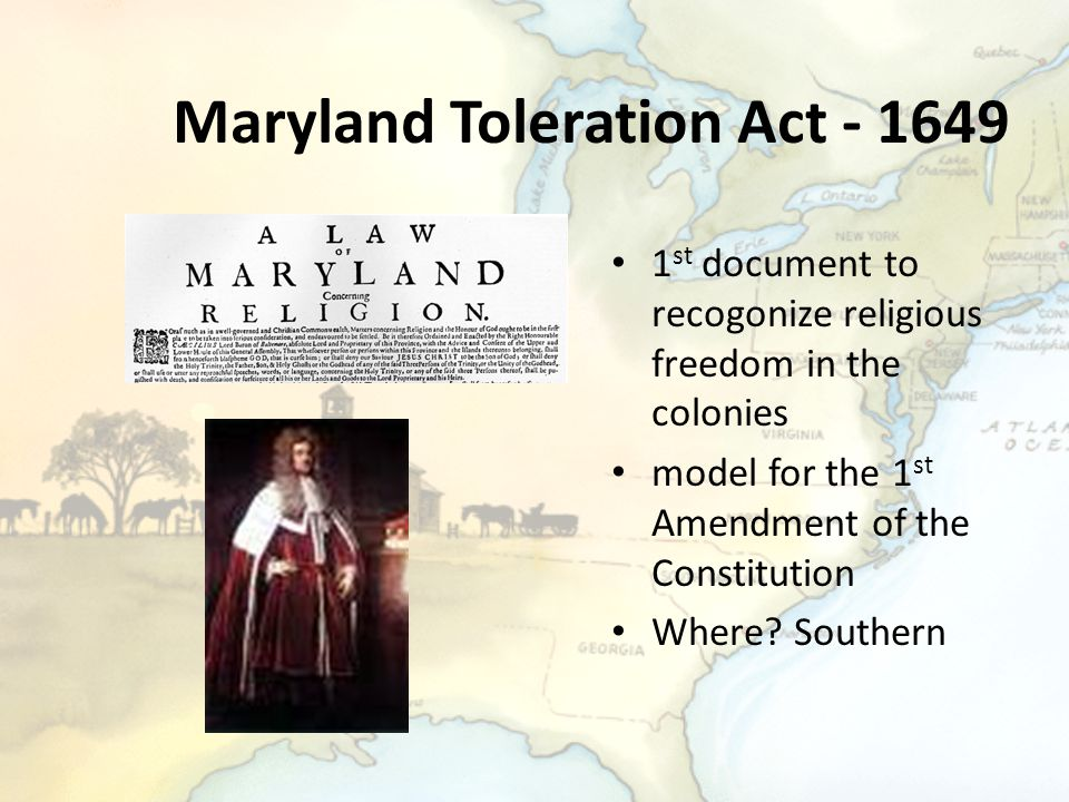 Maryland Toleration Act - 1649 1 st document to recogonize religious freedom in the colonies model for the 1 st Amendment of the Constitution Where? S