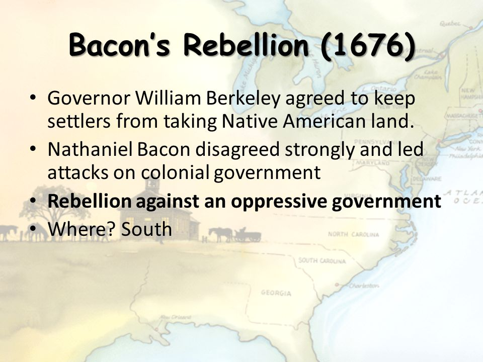 Bacon's Rebellion (1676) Governor William Berkeley agreed to keep settlers from taking Native American land. Nathaniel Bacon disagreed strongly and le