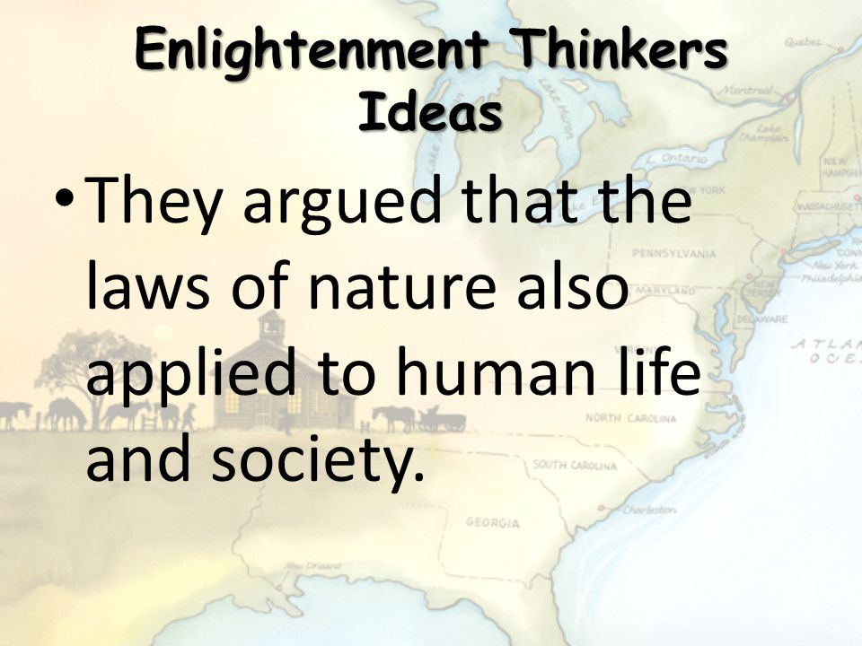 Enlightenment Thinkers Ideas They argued that the laws of nature also applied to human life and society.