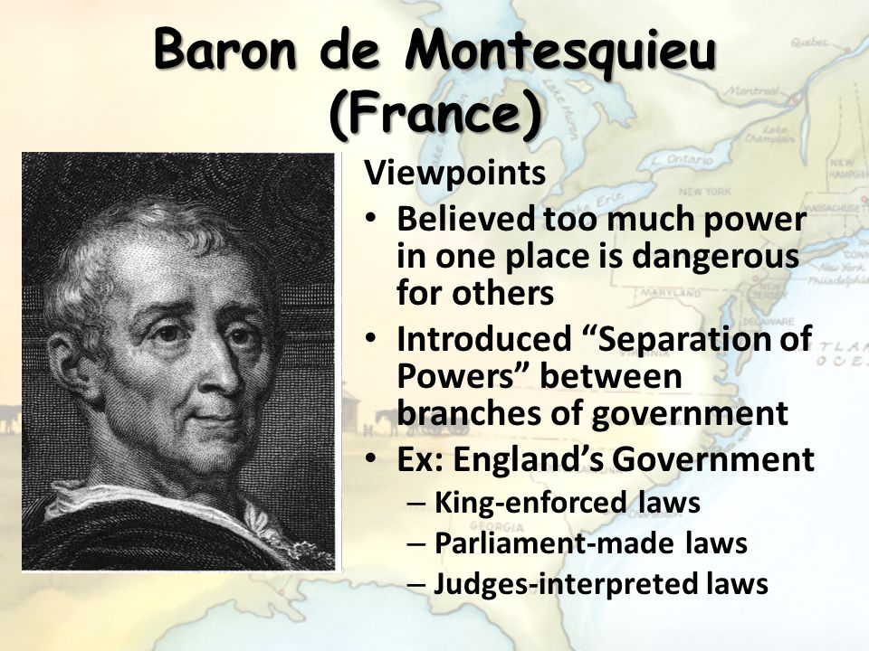 """Baron de Montesquieu (France) Viewpoints Believed too much power in one place is dangerous for others Introduced """"Separation of Powers"""" between branch"""