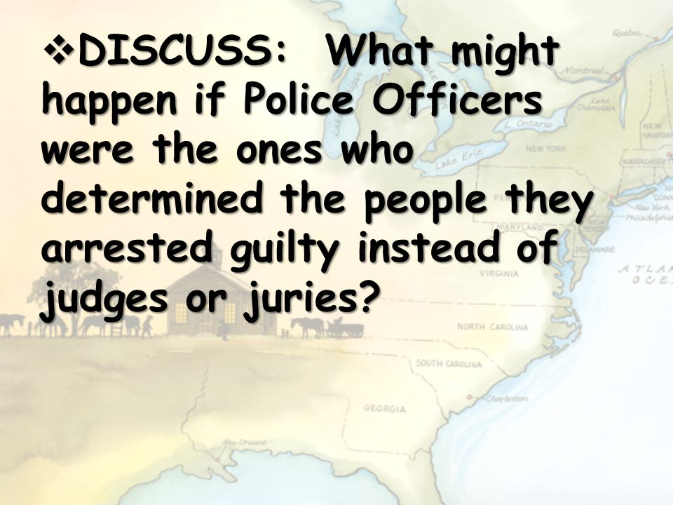  DISCUSS: What might happen if Police Officers were the ones who determined the people they arrested guilty instead of judges or juries?