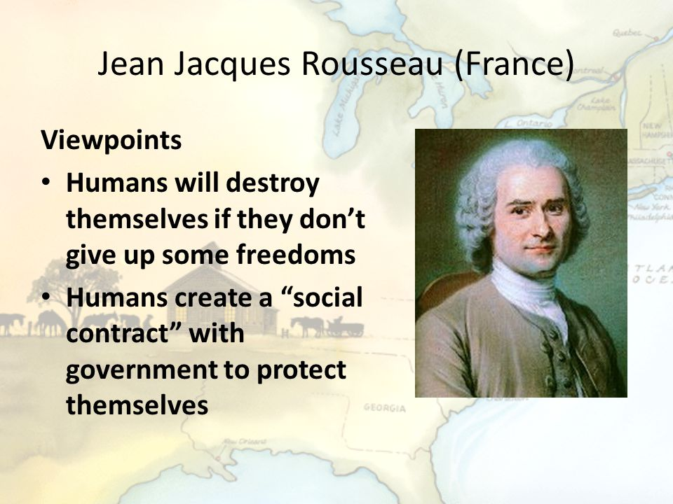 """Jean Jacques Rousseau (France) Viewpoints Humans will destroy themselves if they don't give up some freedoms Humans create a """"social contract"""" with go"""