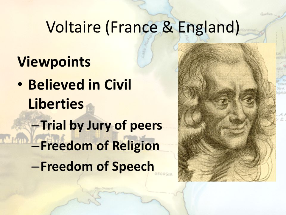 Voltaire (France & England) Viewpoints Believed in Civil Liberties – Trial by Jury of peers – Freedom of Religion – Freedom of Speech