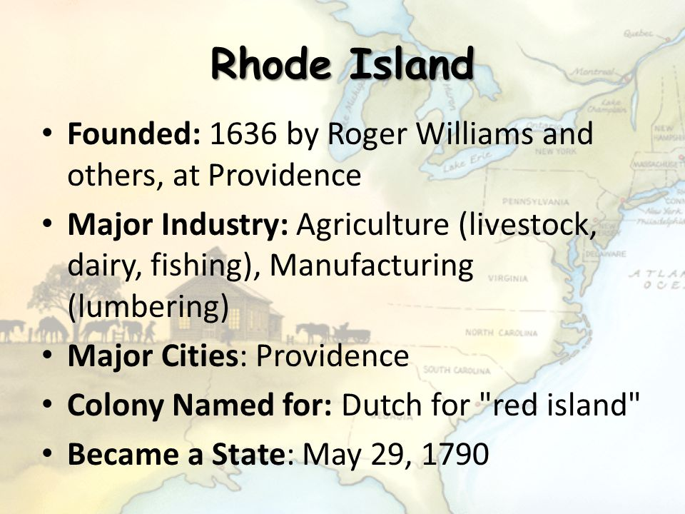 Rhode Island Founded: 1636 by Roger Williams and others, at Providence Major Industry: Agriculture (livestock, dairy, fishing), Manufacturing (lumberi