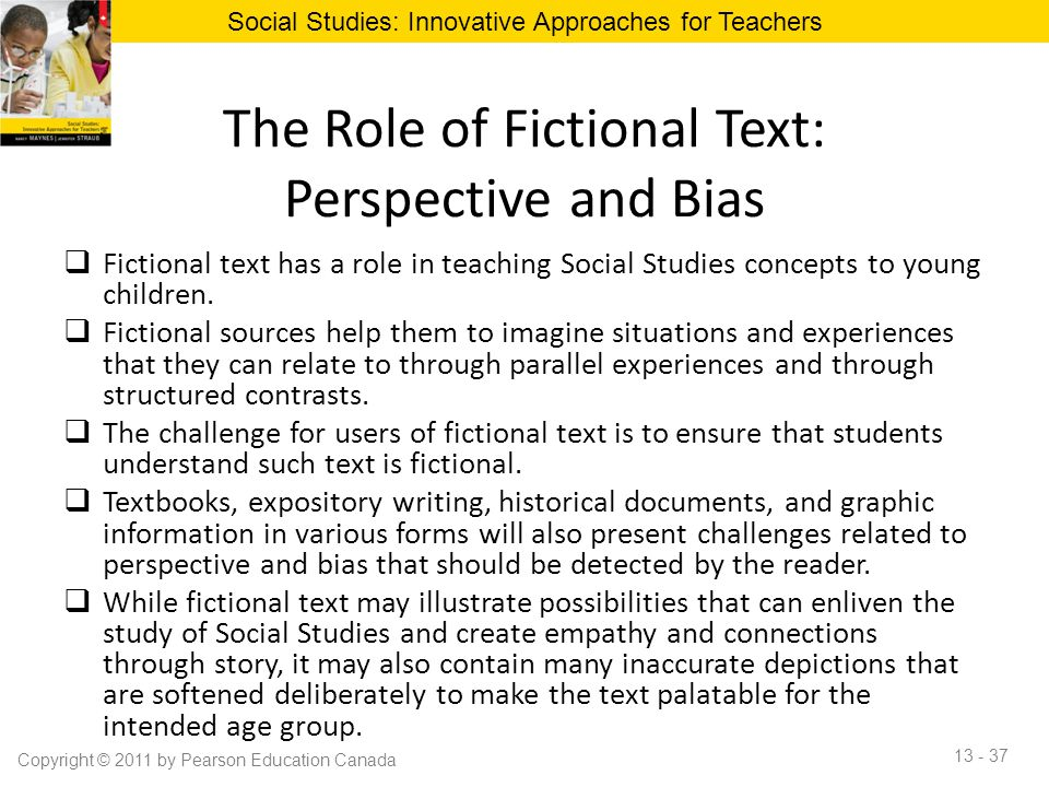 The Role of Fictional Text: Perspective and Bias  Fictional text has a role in teaching Social Studies concepts to young children.  Fictional source