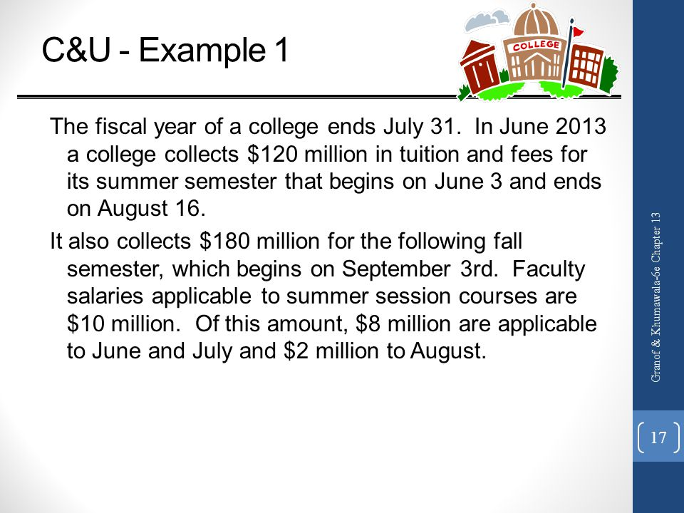 C&U - Example 1 The fiscal year of a college ends July 31. In June 2013 a college collects $120 million in tuition and fees for its summer semester th
