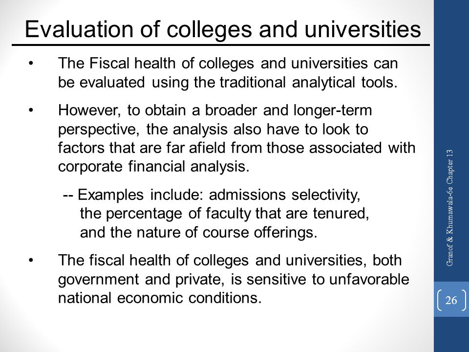 Granof & Khumawala-6e Chapter 13 26 The Fiscal health of colleges and universities can be evaluated using the traditional analytical tools. However, t