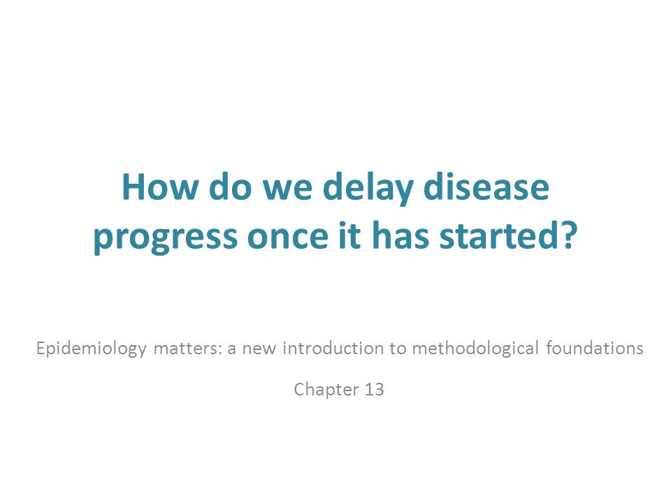 How do we delay disease progress once it has started? Epidemiology matters: a new introduction to methodological foundations Chapter 13