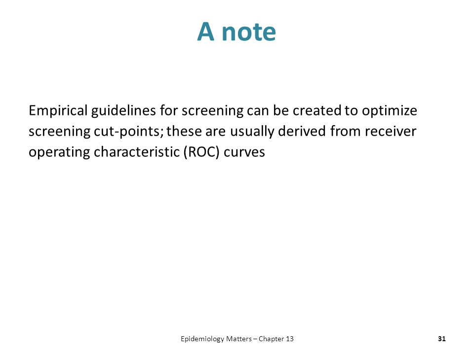 A note Empirical guidelines for screening can be created to optimize screening cut-points; these are usually derived from receiver operating character