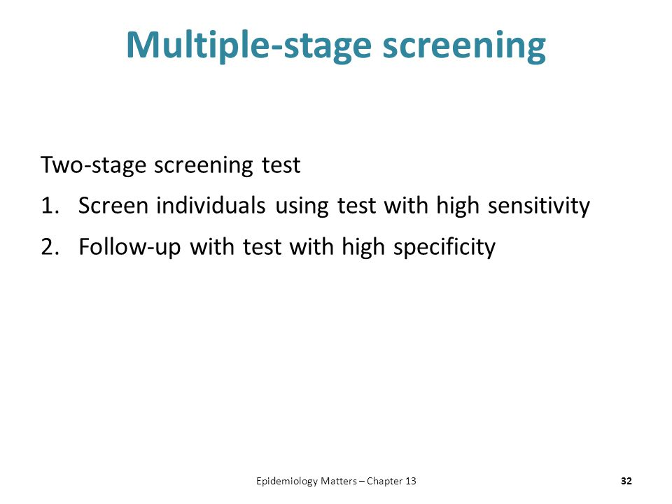 Multiple-stage screening Two-stage screening test 1.Screen individuals using test with high sensitivity 2.Follow-up with test with high specificity 32
