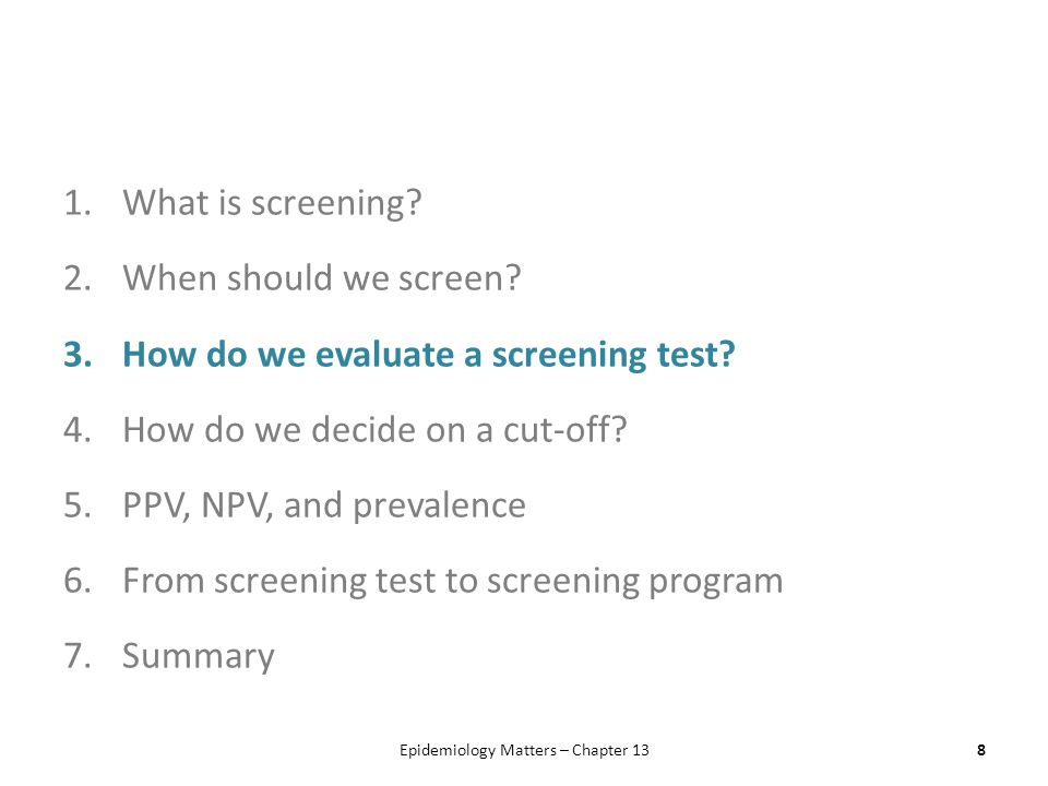 1.What is screening? 2.When should we screen? 3.How do we evaluate a screening test? 4.How do we decide on a cut-off? 5.PPV, NPV, and prevalence 6.Fro