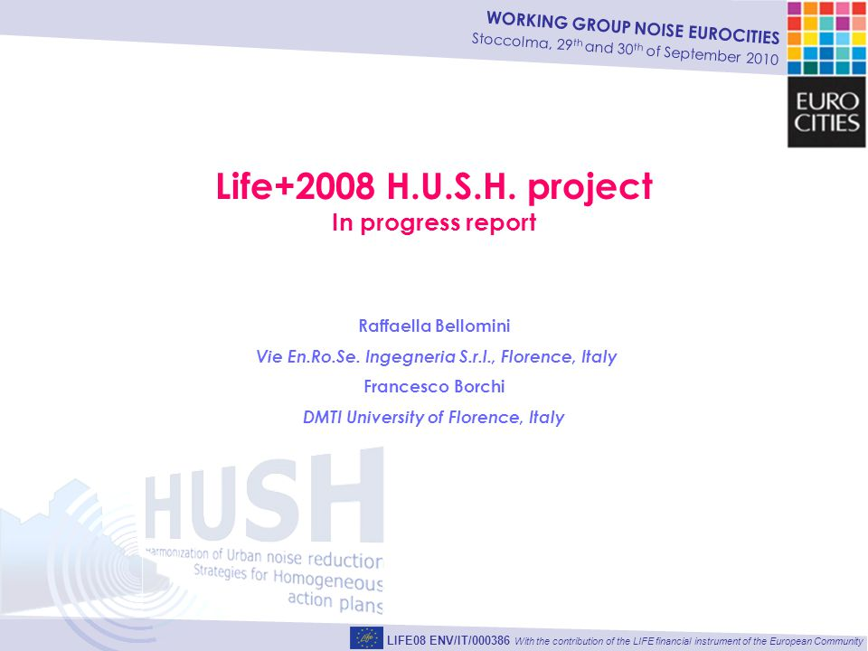 WORKING GROUP NOISE EUROCITIES Stoccolma, 29 th and 30 th of September 2010 LIFE08 ENV/IT/000386 With the contribution of the LIFE financial instrument of the European Community Life+2008 H.U.S.H.