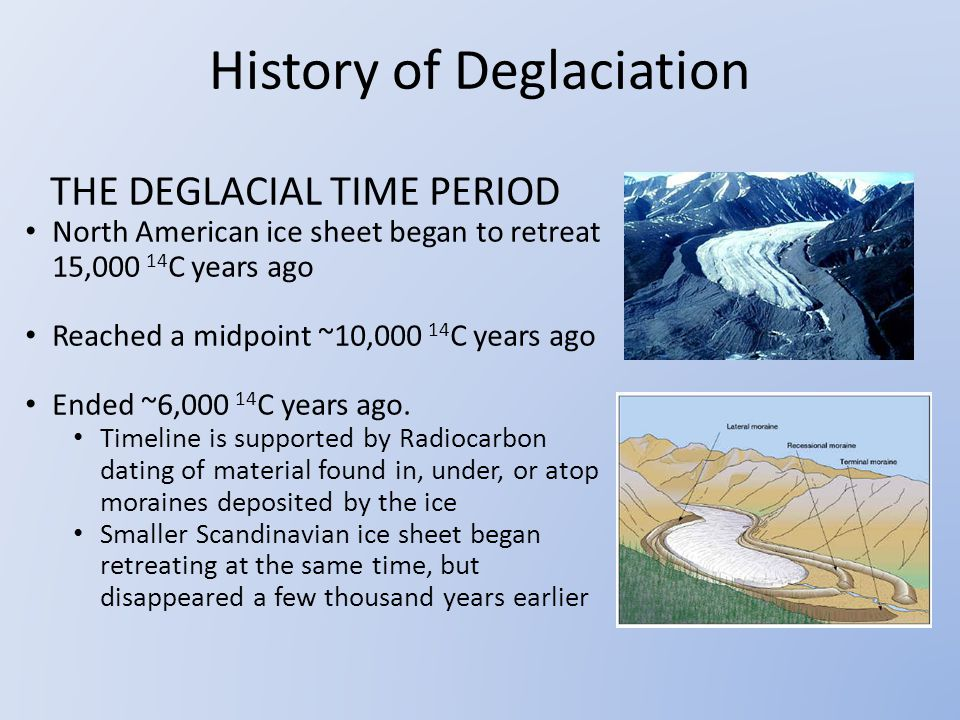 THE DEGLACIAL TIME PERIOD North American ice sheet began to retreat 15,000 14 C years ago Reached a midpoint ~10,000 14 C years ago Ended ~6,000 14 C years ago.