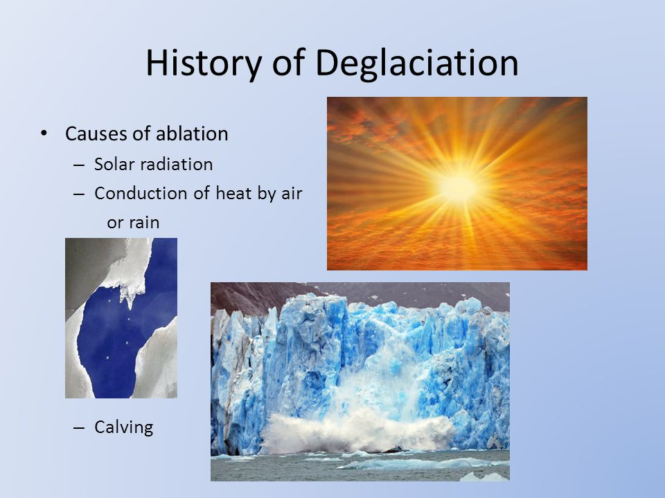 History of Deglaciation Causes of ablation – Solar radiation – Conduction of heat by air or rain – Calving
