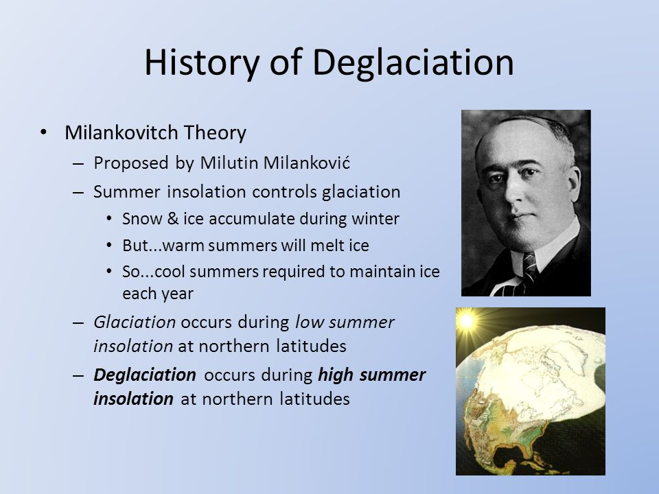 History of Deglaciation Milankovitch Theory – Proposed by Milutin Milanković – Summer insolation controls glaciation Snow & ice accumulate during winter But...warm summers will melt ice So...cool summers required to maintain ice each year – Glaciation occurs during low summer insolation at northern latitudes – Deglaciation occurs during high summer insolation at northern latitudes