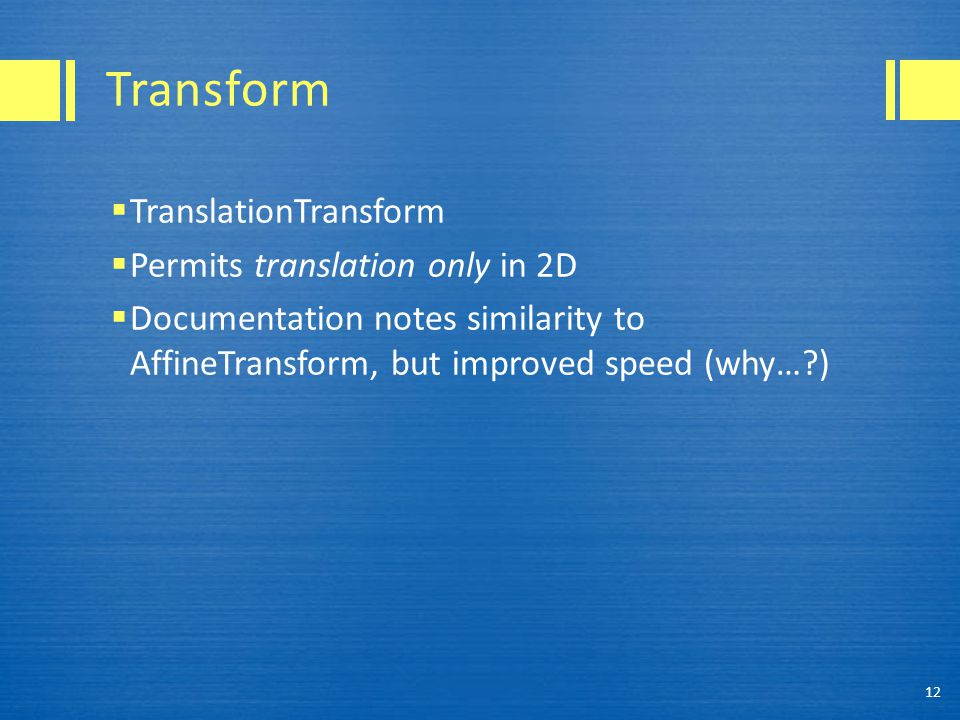 Transform  TranslationTransform  Permits translation only in 2D  Documentation notes similarity to AffineTransform, but improved speed (why… ) 12