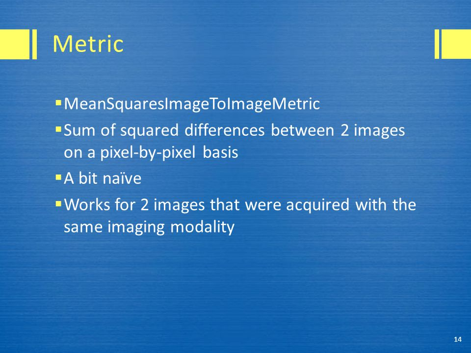 Metric  MeanSquaresImageToImageMetric  Sum of squared differences between 2 images on a pixel-by-pixel basis  A bit naïve  Works for 2 images that