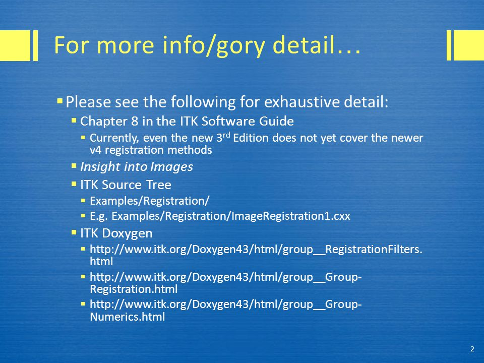 For more info/gory detail …  Please see the following for exhaustive detail:  Chapter 8 in the ITK Software Guide  Currently, even the new 3 rd Edition does not yet cover the newer v4 registration methods  Insight into Images  ITK Source Tree  Examples/Registration/  E.g.