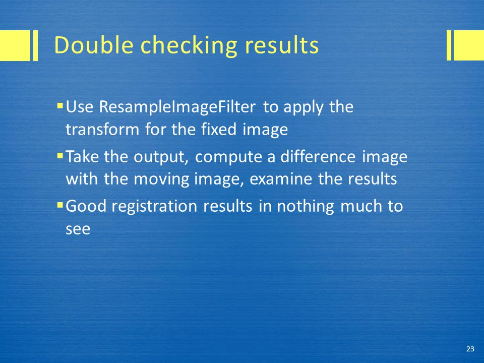 Double checking results  Use ResampleImageFilter to apply the transform for the fixed image  Take the output, compute a difference image with the moving image, examine the results  Good registration results in nothing much to see 23