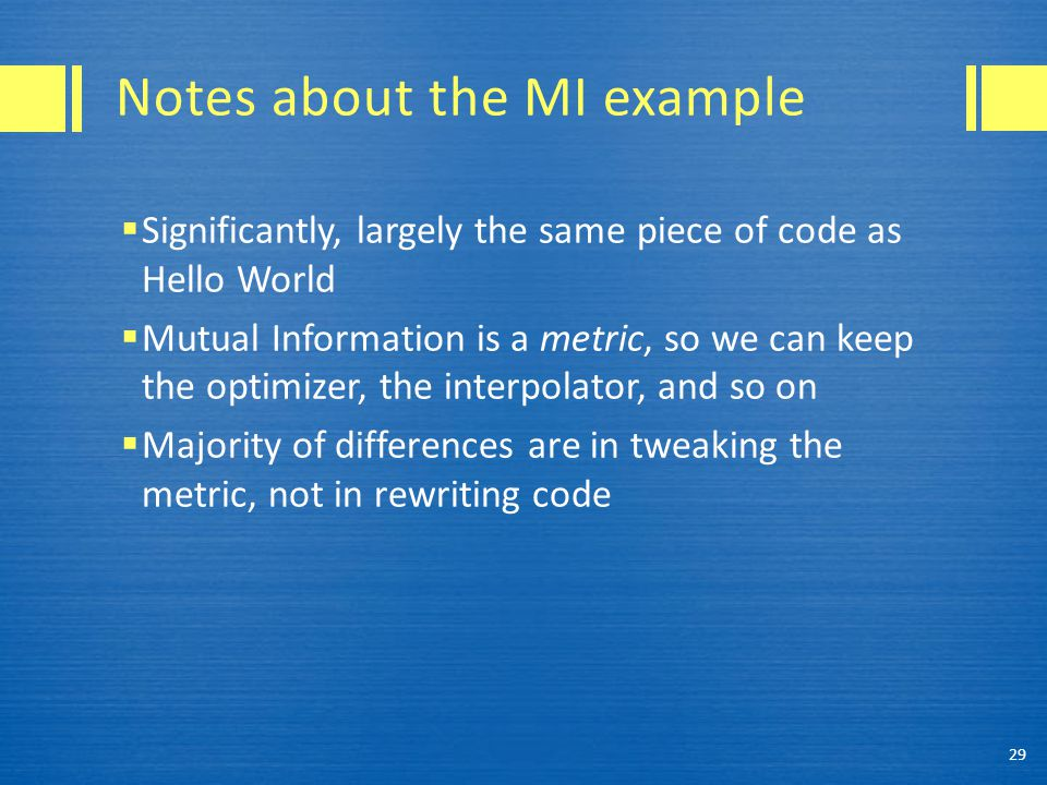 Notes about the MI example  Significantly, largely the same piece of code as Hello World  Mutual Information is a metric, so we can keep the optimiz