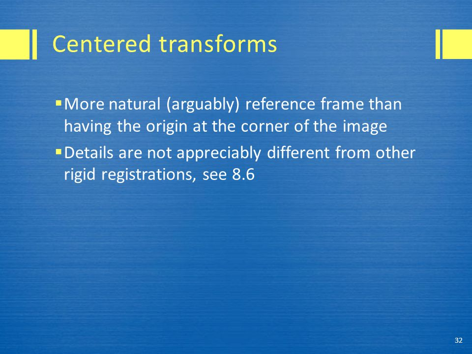 Centered transforms  More natural (arguably) reference frame than having the origin at the corner of the image  Details are not appreciably differen