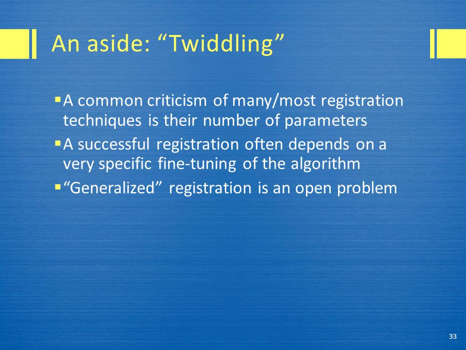 "An aside: ""Twiddling""  A common criticism of many/most registration techniques is their number of parameters  A successful registration often depend"