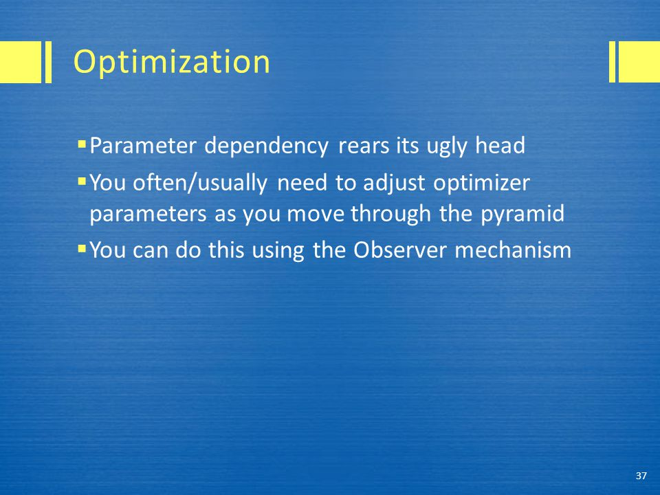 Optimization  Parameter dependency rears its ugly head  You often/usually need to adjust optimizer parameters as you move through the pyramid  You can do this using the Observer mechanism 37