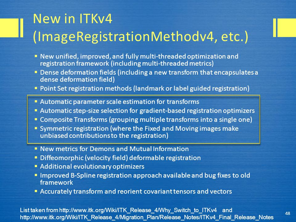 New in ITKv4 (ImageRegistrationMethodv4, etc.)  New unified, improved, and fully multi-threaded optimization and registration framework (including multi-threaded metrics)  Dense deformation fields (including a new transform that encapsulates a dense deformation field)  Point Set registration methods (landmark or label guided registration)  Automatic parameter scale estimation for transforms  Automatic step-size selection for gradient-based registration optimizers  Composite Transforms (grouping multiple transforms into a single one)  Symmetric registration (where the Fixed and Moving images make unbiased contributions to the registration)  New metrics for Demons and Mutual Information  Diffeomorphic (velocity field) deformable registration  Additional evolutionary optimizers  Improved B-Spline registration approach available and bug fixes to old framework  Accurately transform and reorient covariant tensors and vectors 48 List taken from http://www.itk.org/Wiki/ITK_Release_4/Why_Switch_to_ITKv4 and http://www.itk.org/Wiki/ITK_Release_4/Migration_Plan/Release_Notes/ITKv4_Final_Release_Notes