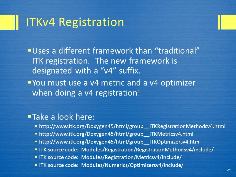 "ITKv4 Registration  Uses a different framework than ""traditional"" ITK registration. The new framework is designated with a ""v4"" suffix.  You must us"