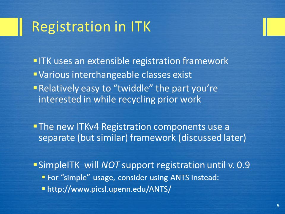 "Registration in ITK  ITK uses an extensible registration framework  Various interchangeable classes exist  Relatively easy to ""twiddle"" the part yo"
