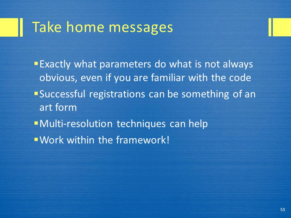 Take home messages  Exactly what parameters do what is not always obvious, even if you are familiar with the code  Successful registrations can be something of an art form  Multi-resolution techniques can help  Work within the framework.