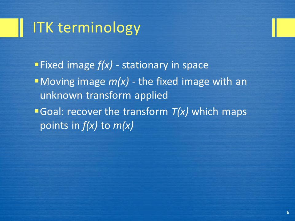 ITK terminology  Fixed image f(x) - stationary in space  Moving image m(x) - the fixed image with an unknown transform applied  Goal: recover the t