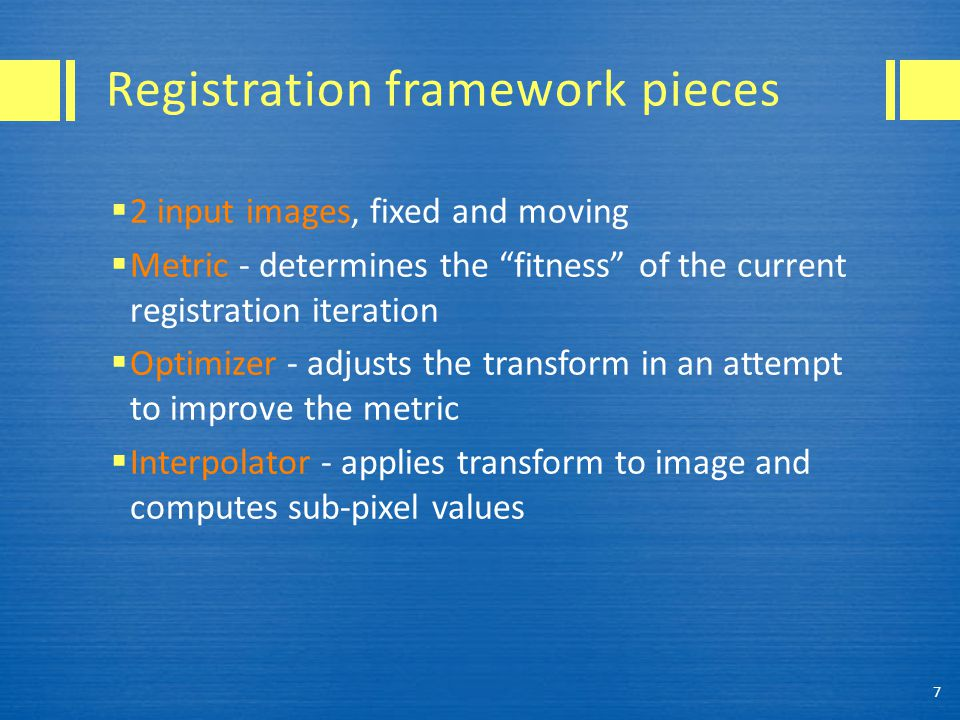 "Registration framework pieces  2 input images, fixed and moving  Metric - determines the ""fitness"" of the current registration iteration  Optimizer"