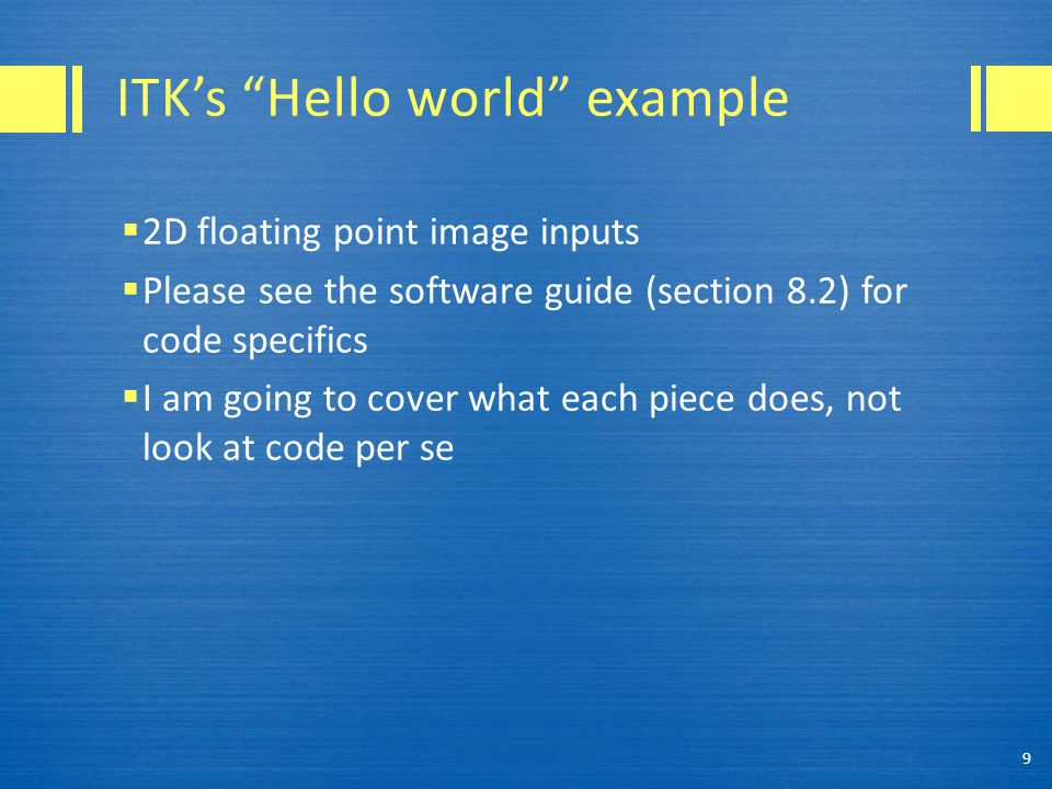 "ITK's ""Hello world"" example  2D floating point image inputs  Please see the software guide (section 8.2) for code specifics  I am going to cover wh"