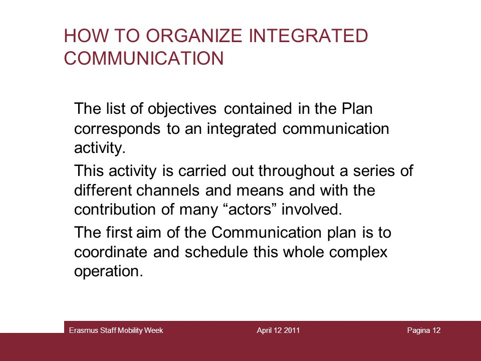 April 12 2011Erasmus Staff Mobility WeekPagina 12 HOW TO ORGANIZE INTEGRATED COMMUNICATION The list of objectives contained in the Plan corresponds to an integrated communication activity.