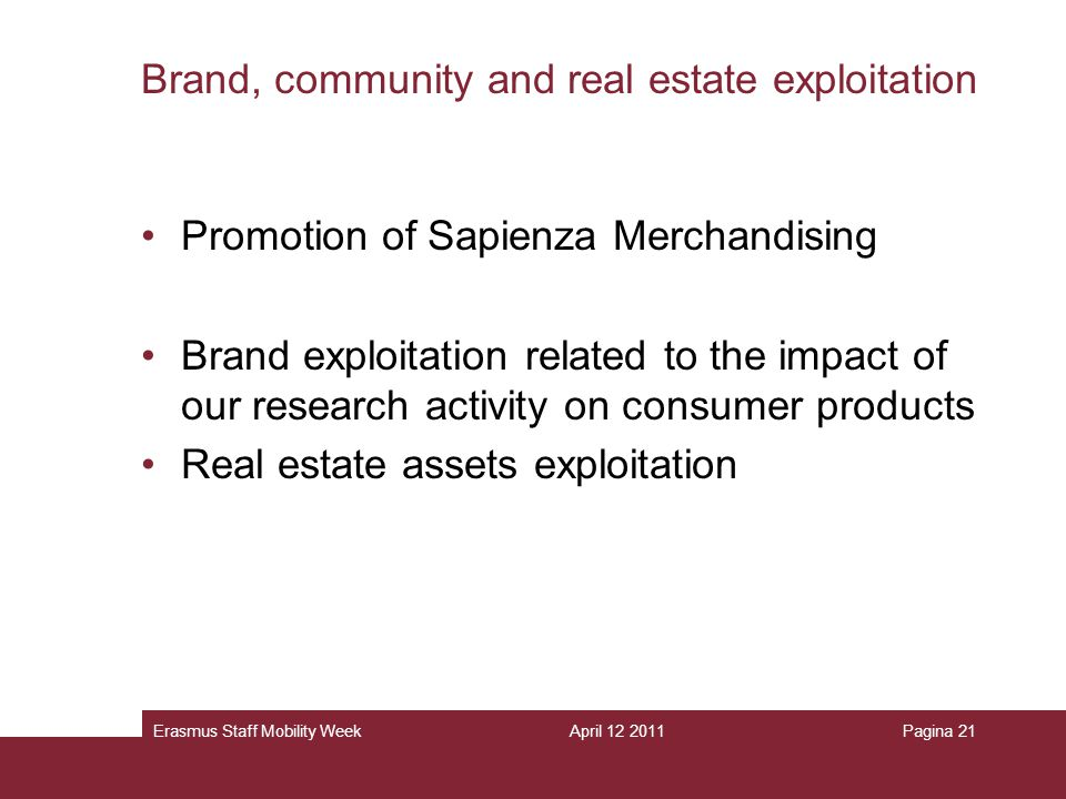 April 12 2011Erasmus Staff Mobility WeekPagina 21 Brand, community and real estate exploitation Promotion of Sapienza Merchandising Brand exploitation related to the impact of our research activity on consumer products Real estate assets exploitation