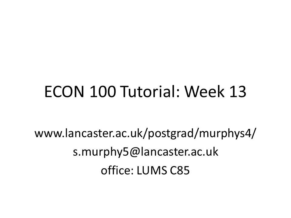 ECON 100 Tutorial: Week 13 www.lancaster.ac.uk/postgrad/murphys4/ s.murphy5@lancaster.ac.uk office: LUMS C85