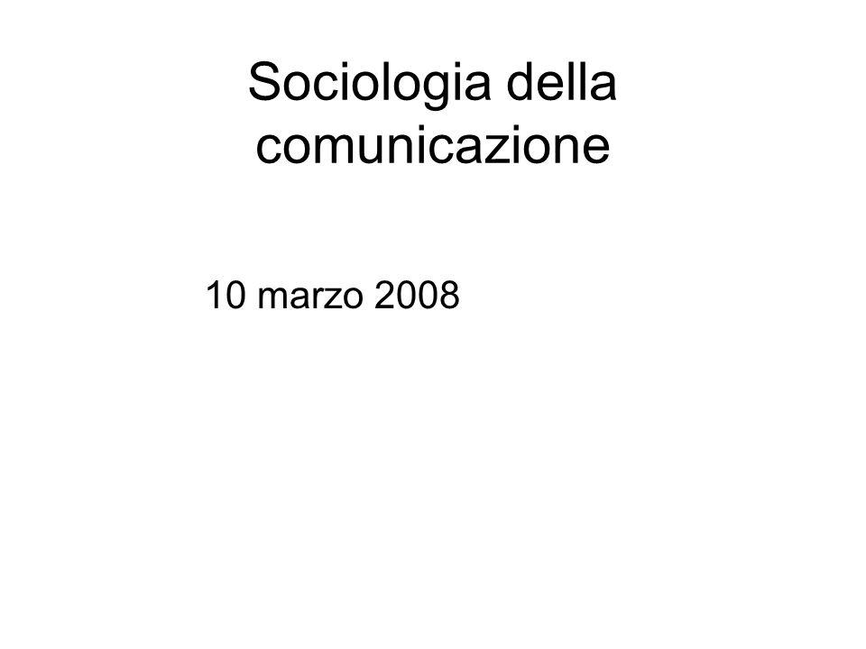 Sociologia della comunicazione 10 marzo 2008