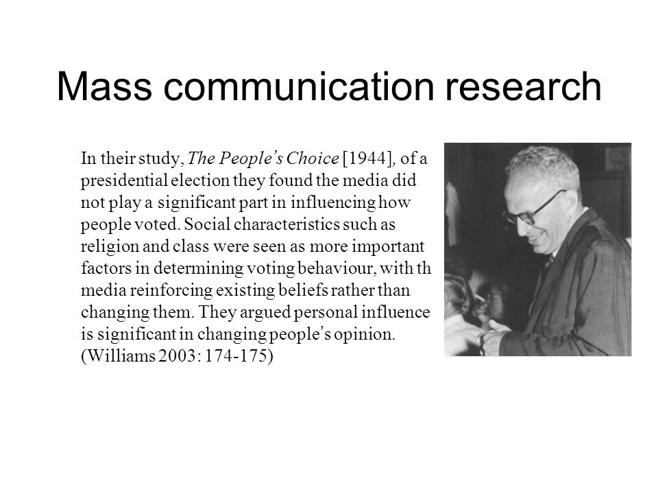 Mass communication research In their study, The People ' s Choice [1944], of a presidential election they found the media did not play a significant part in influencing how people voted.