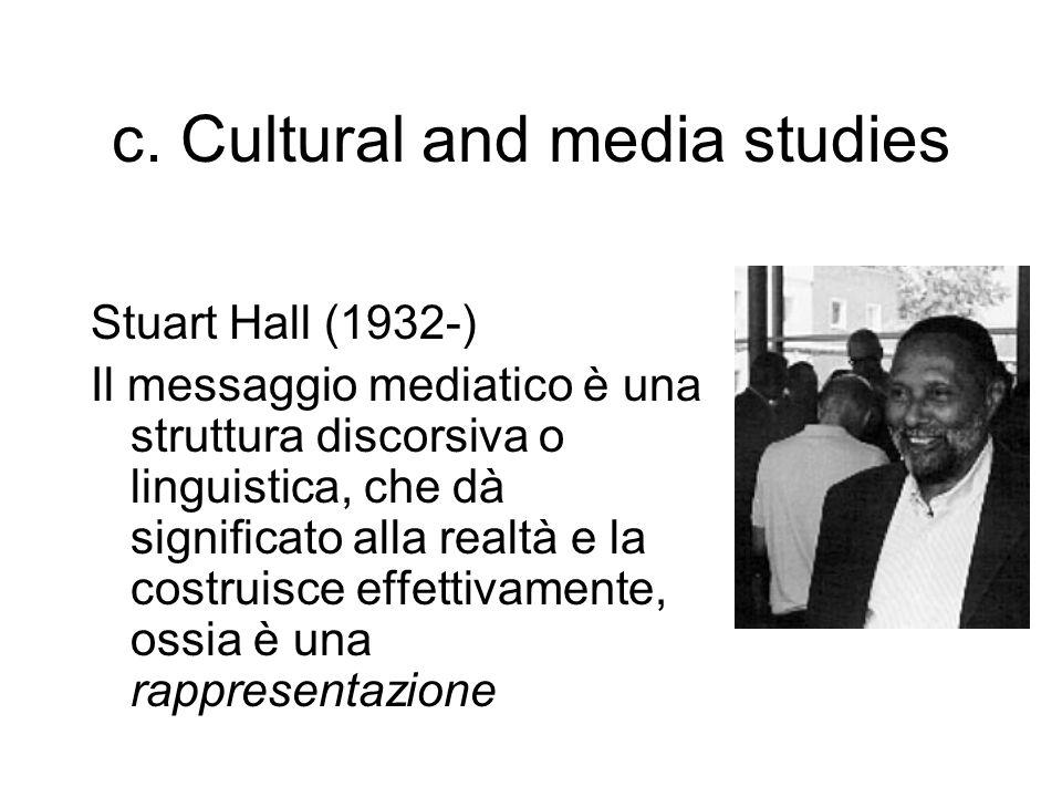 c. Cultural and media studies Stuart Hall (1932-) Il messaggio mediatico è una struttura discorsiva o linguistica, che dà significato alla realtà e la